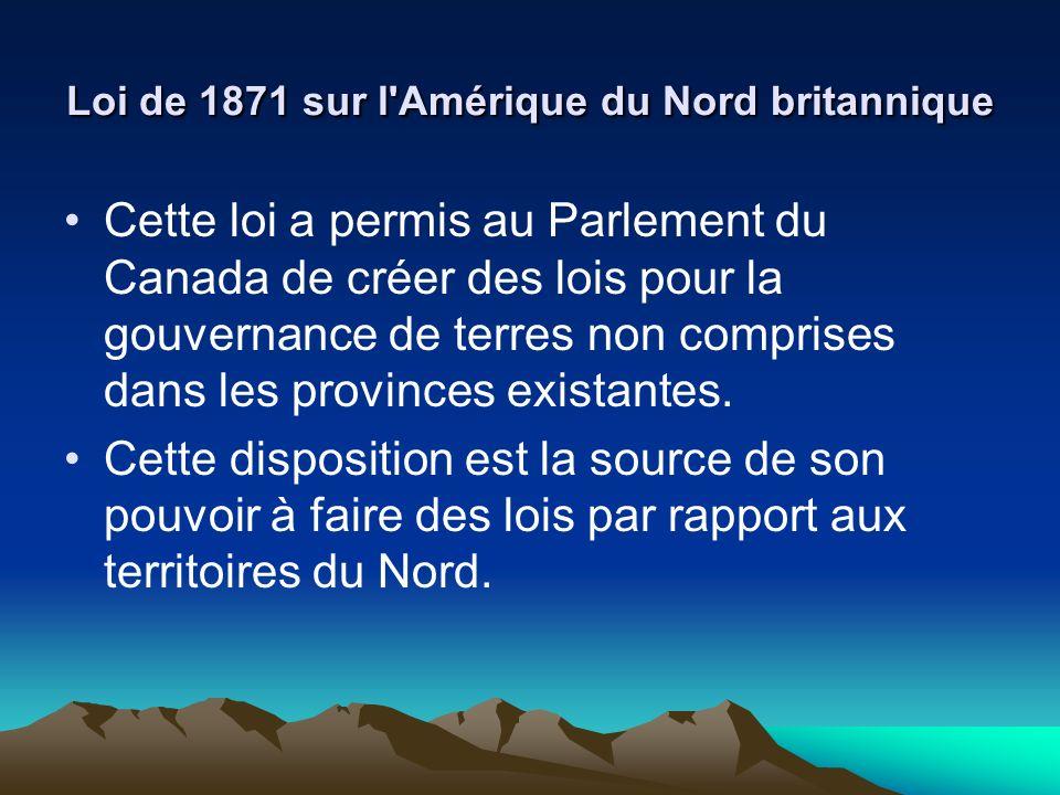 Loi de 1871 sur l Amérique du Nord britannique Cette loi a permis au Parlement du Canada de créer des lois pour la gouvernance de terres non comprises dans les provinces existantes.