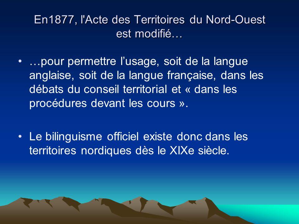 En1877, l Acte des Territoires du Nord-Ouest est modifié… …pour permettre lusage, soit de la langue anglaise, soit de la langue française, dans les débats du conseil territorial et « dans les procédures devant les cours ».