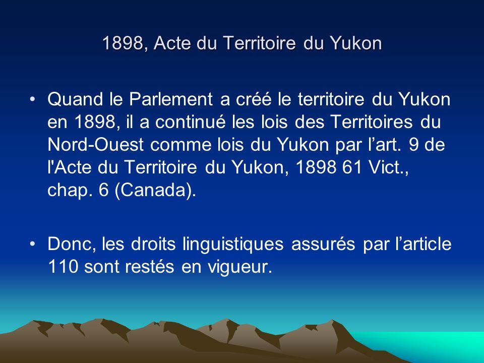 1898, Acte du Territoire du Yukon Quand le Parlement a créé le territoire du Yukon en 1898, il a continué les lois des Territoires du Nord-Ouest comme lois du Yukon par lart.