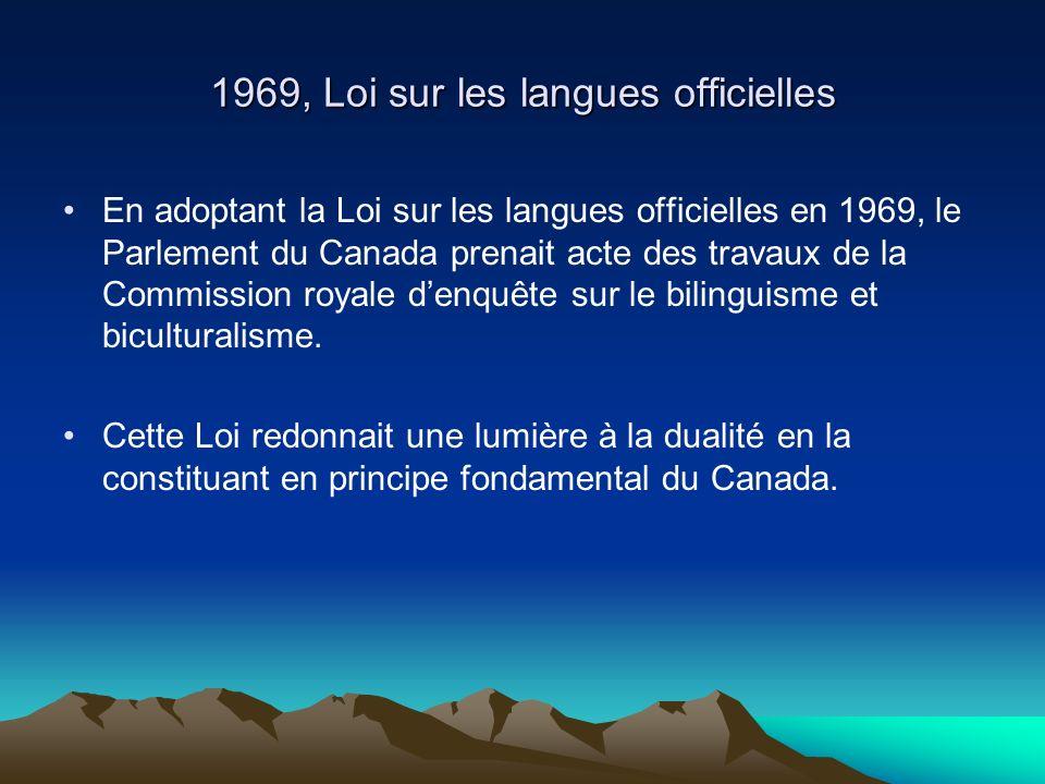 1969, Loi sur les langues officielles En adoptant la Loi sur les langues officielles en 1969, le Parlement du Canada prenait acte des travaux de la Commission royale denquête sur le bilinguisme et biculturalisme.