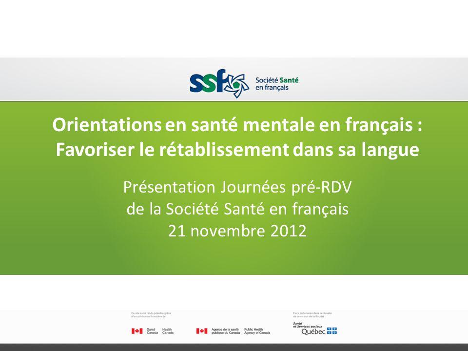 Orientations en santé mentale en français : Favoriser le rétablissement dans sa langue Présentation Journées pré-RDV de la Société Santé en français 21 novembre 2012 6