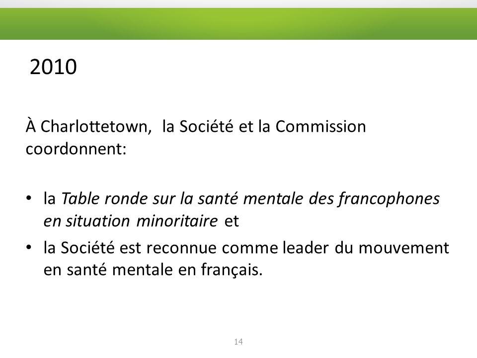 2010 À Charlottetown, la Société et la Commission coordonnent: la Table ronde sur la santé mentale des francophones en situation minoritaire et la Société est reconnue comme leader du mouvement en santé mentale en français.