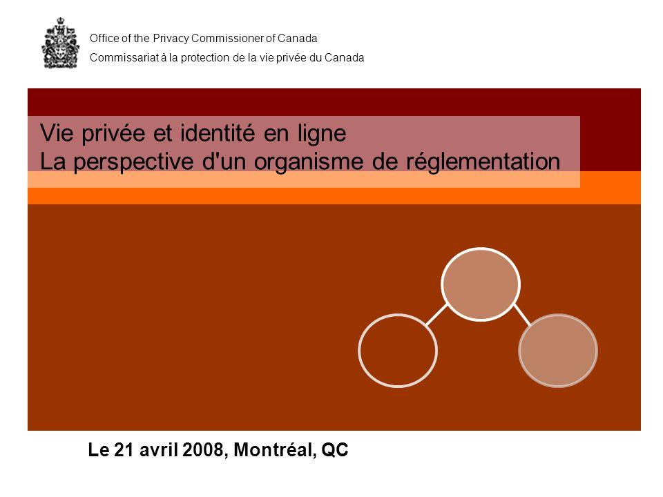 Office of the Privacy Commissioner of Canada Commissariat à la protection de la vie privée du Canada Le 21 avril 2008, Montréal, QC Vie privée et identité en ligne La perspective d un organisme de réglementation