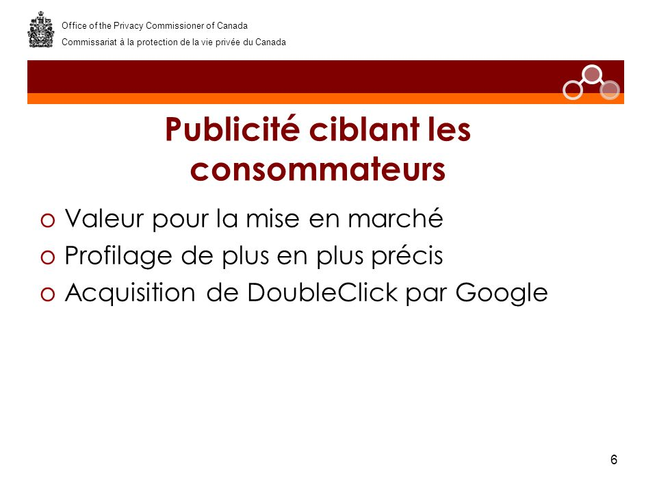 6 Publicité ciblant les consommateurs oValeur pour la mise en marché oProfilage de plus en plus précis oAcquisition de DoubleClick par Google Office of the Privacy Commissioner of Canada Commissariat à la protection de la vie privée du Canada