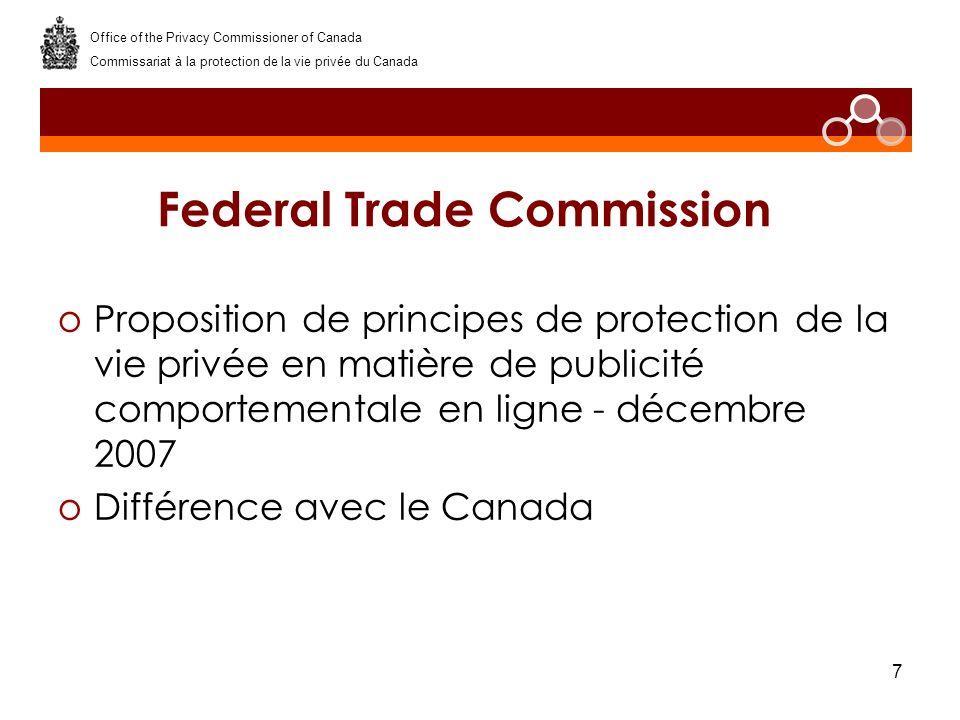 7 Federal Trade Commission oProposition de principes de protection de la vie privée en matière de publicité comportementale en ligne - décembre 2007 oDifférence avec le Canada Office of the Privacy Commissioner of Canada Commissariat à la protection de la vie privée du Canada