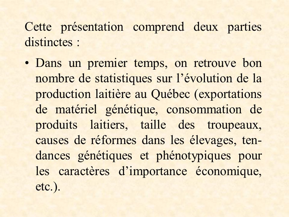 Dans un premier temps, on retrouve bon nombre de statistiques sur lévolution de la production laitière au Québec (exportations de matériel génétique, consommation de produits laitiers, taille des troupeaux, causes de réformes dans les élevages, ten- dances génétiques et phénotypiques pour les caractères dimportance économique, etc.).