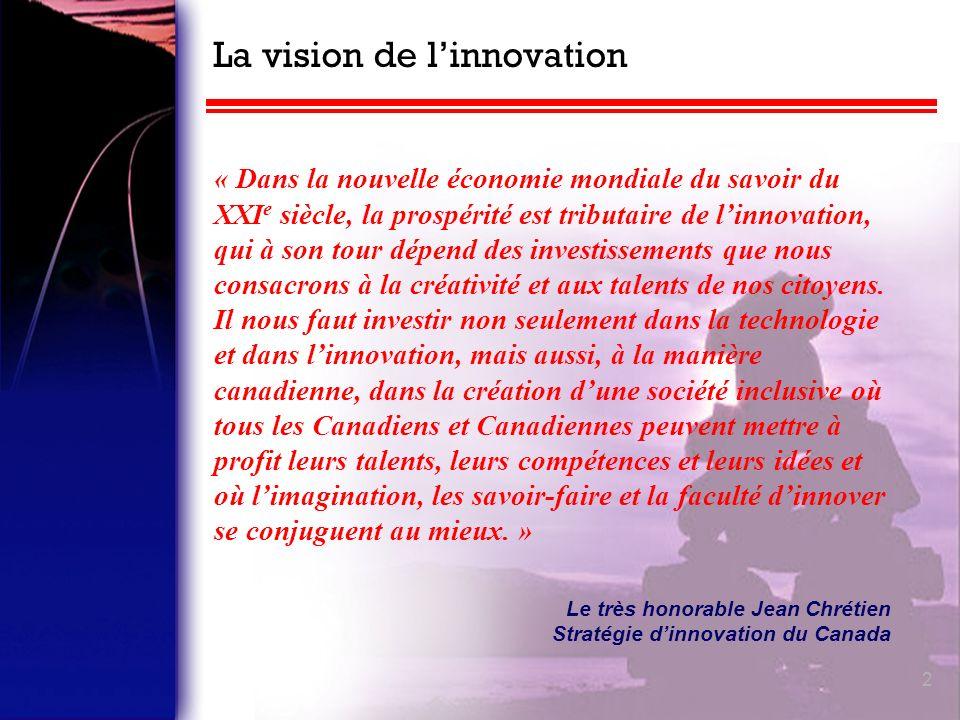 2 La vision de linnovation « Dans la nouvelle économie mondiale du savoir du XXI e siècle, la prospérité est tributaire de linnovation, qui à son tour dépend des investissements que nous consacrons à la créativité et aux talents de nos citoyens.