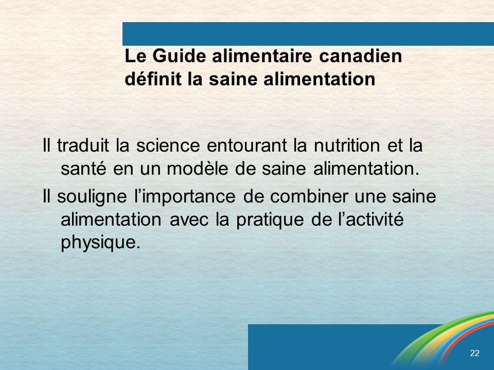 22 Le Guide alimentaire canadien définit la saine alimentation Il traduit la science entourant la nutrition et la santé en un modèle de saine alimenta
