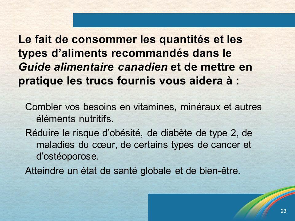 23 Le fait de consommer les quantités et les types daliments recommandés dans le Guide alimentaire canadien et de mettre en pratique les trucs fournis