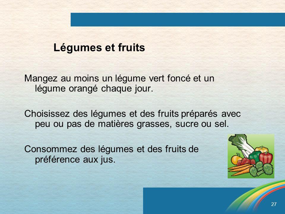 27 Légumes et fruits Mangez au moins un légume vert foncé et un légume orangé chaque jour. Choisissez des légumes et des fruits préparés avec peu ou p