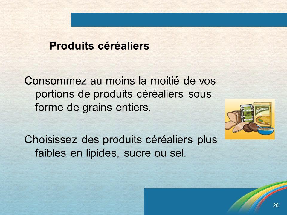28 Produits céréaliers Consommez au moins la moitié de vos portions de produits céréaliers sous forme de grains entiers. Choisissez des produits céréa