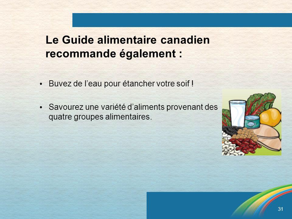 31 Le Guide alimentaire canadien recommande également : Buvez de leau pour étancher votre soif ! Savourez une variété daliments provenant des quatre g