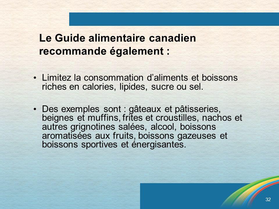 32 Le Guide alimentaire canadien recommande également : Limitez la consommation daliments et boissons riches en calories, lipides, sucre ou sel. Des e