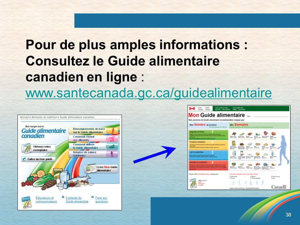 38 Pour de plus amples informations : Consultez le Guide alimentaire canadien en ligne : www.santecanada.gc.ca/guidealimentaire www.santecanada.gc.ca/
