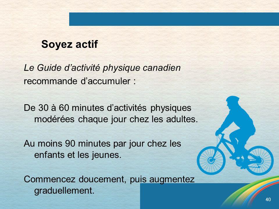 40 Soyez actif Le Guide dactivité physique canadien recommande daccumuler : De 30 à 60 minutes dactivités physiques modérées chaque jour chez les adul