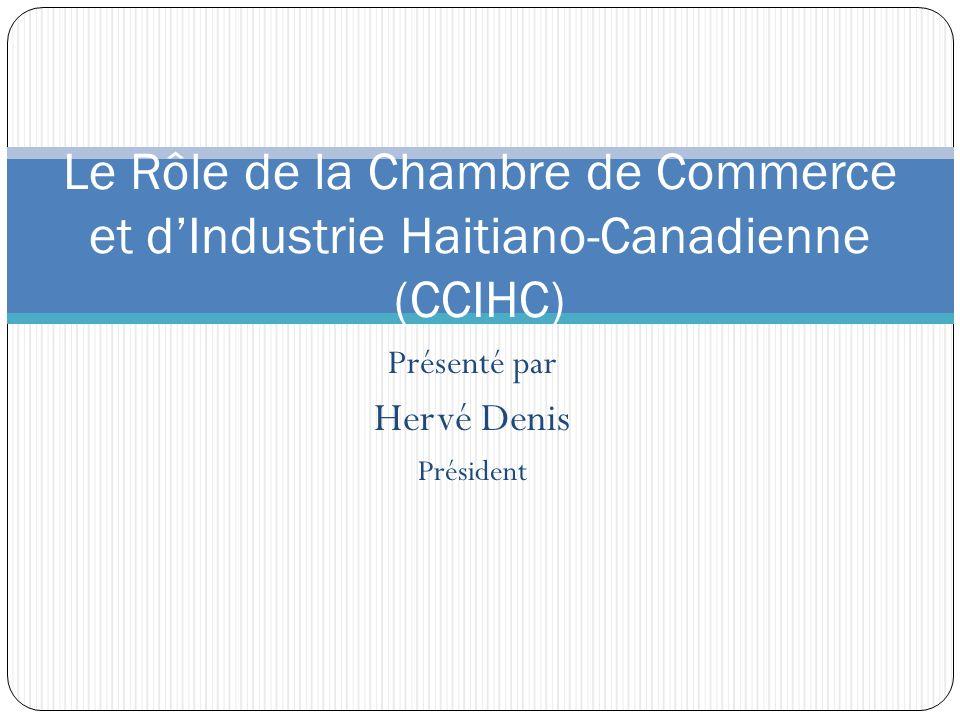 Présenté par Hervé Denis Président Le Rôle de la Chambre de Commerce et dIndustrie Haitiano-Canadienne (CCIHC)