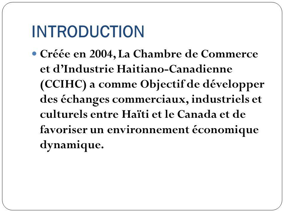 INTRODUCTION Créée en 2004, La Chambre de Commerce et dIndustrie Haitiano-Canadienne (CCIHC) a comme Objectif de développer des échanges commerciaux,