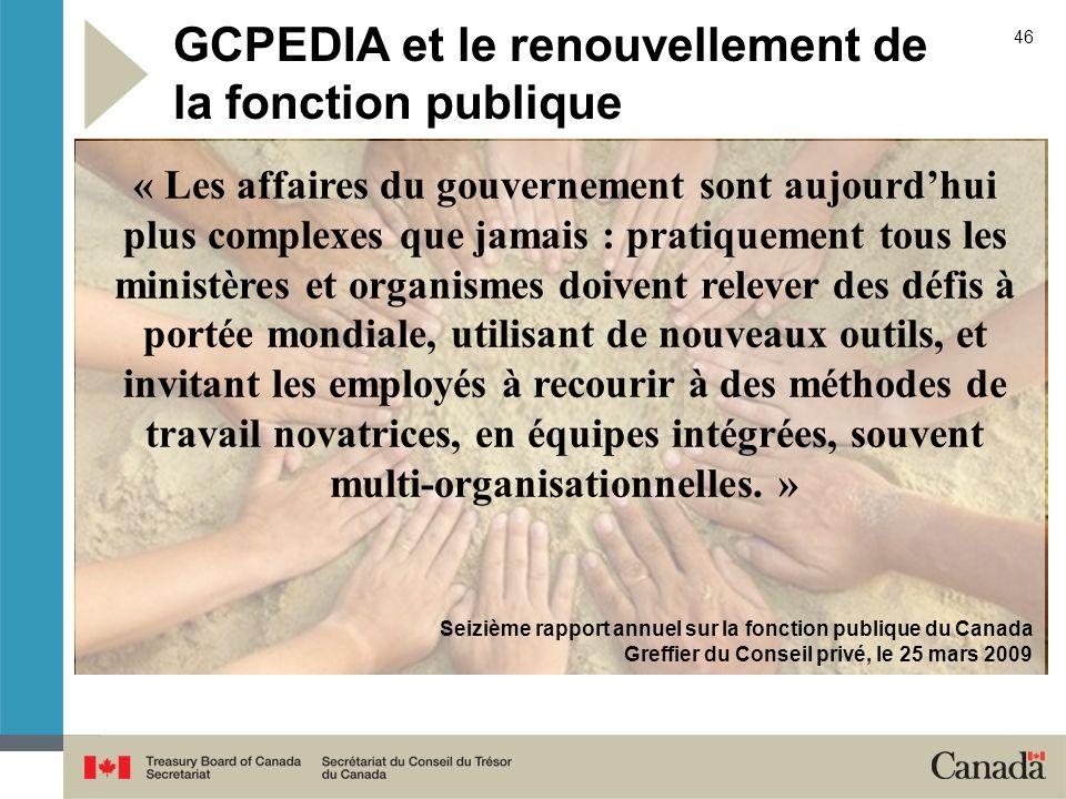46 GCPEDIA et le renouvellement de la fonction publique « Les affaires du gouvernement sont aujourdhui plus complexes que jamais : pratiquement tous l