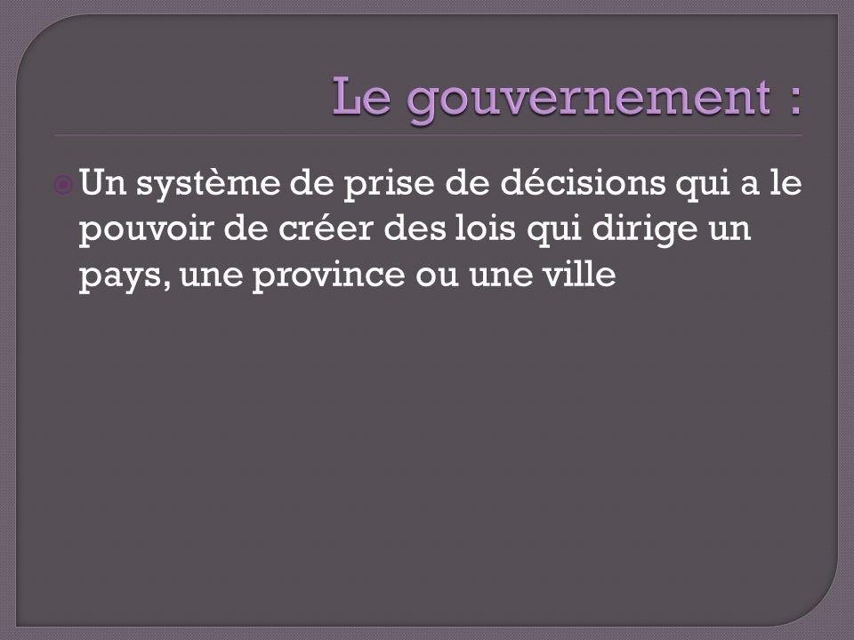 Un système de prise de décisions qui a le pouvoir de créer des lois qui dirige un pays, une province ou une ville