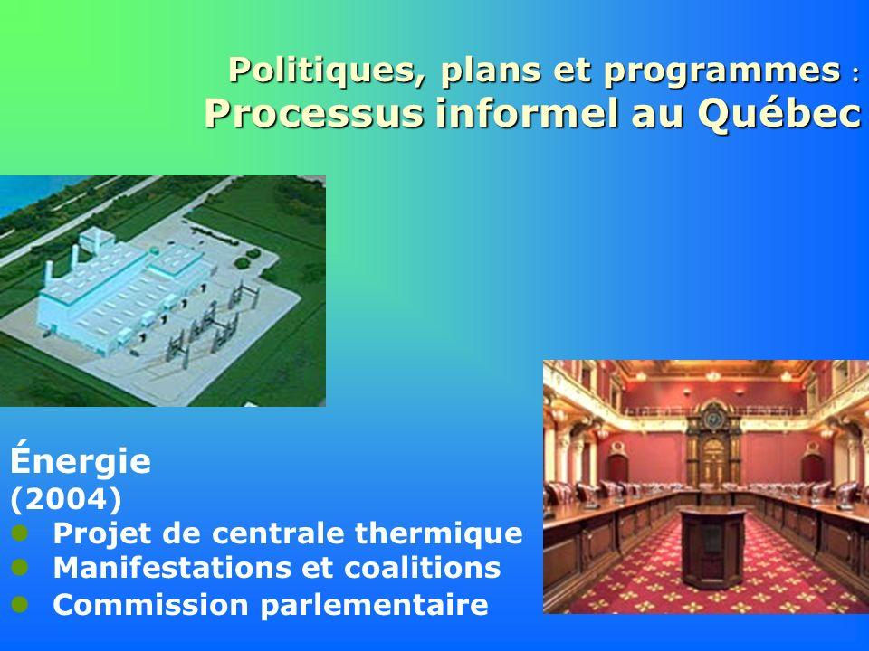 Politiques, plans et programmes : Processus informel au Québec Énergie (2004) Projet de centrale thermique Manifestations et coalitions Commission par