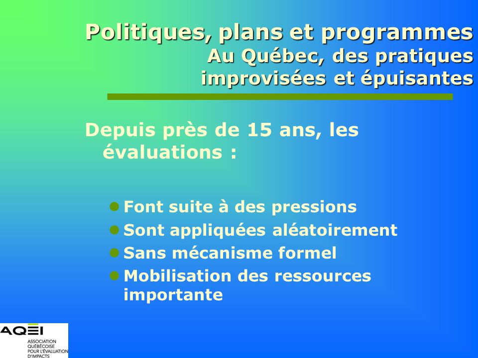 Politiques, plans et programmes Au Québec, des pratiques improvisées et épuisantes Depuis près de 15 ans, les évaluations : Font suite à des pressions