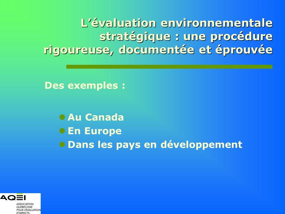 Lévaluation environnementale stratégique : une procédure rigoureuse, documentée et éprouvée Des exemples : Au Canada En Europe Dans les pays en dévelo