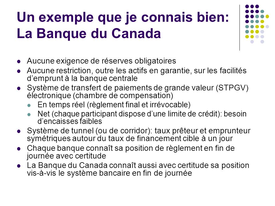 Un exemple que je connais bien: La Banque du Canada Aucune exigence de réserves obligatoires Aucune restriction, outre les actifs en garantie, sur les