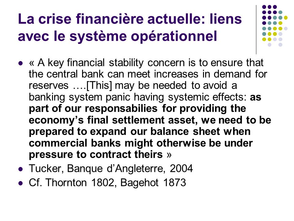 La crise financière actuelle: liens avec le système opérationnel « A key financial stability concern is to ensure that the central bank can meet increases in demand for reserves ….[This] may be needed to avoid a banking system panic having systemic effects: as part of our responsabilies for providing the economys final settlement asset, we need to be prepared to expand our balance sheet when commercial banks might otherwise be under pressure to contract theirs » Tucker, Banque dAngleterre, 2004 Cf.