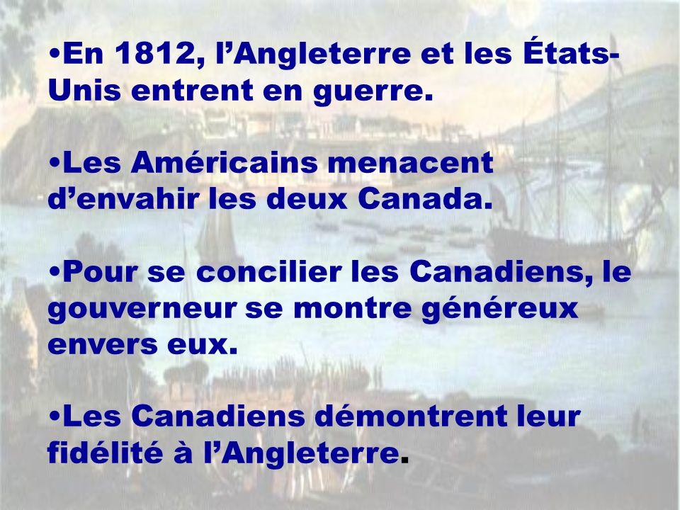 En 1812, lAngleterre et les États- Unis entrent en guerre. Les Américains menacent denvahir les deux Canada. Pour se concilier les Canadiens, le gouve