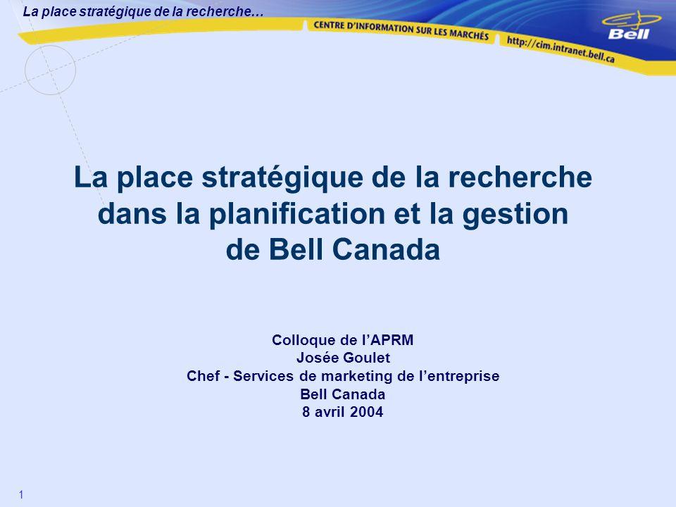 La place stratégique de la recherche… 1 La place stratégique de la recherche dans la planification et la gestion de Bell Canada Colloque de lAPRM José