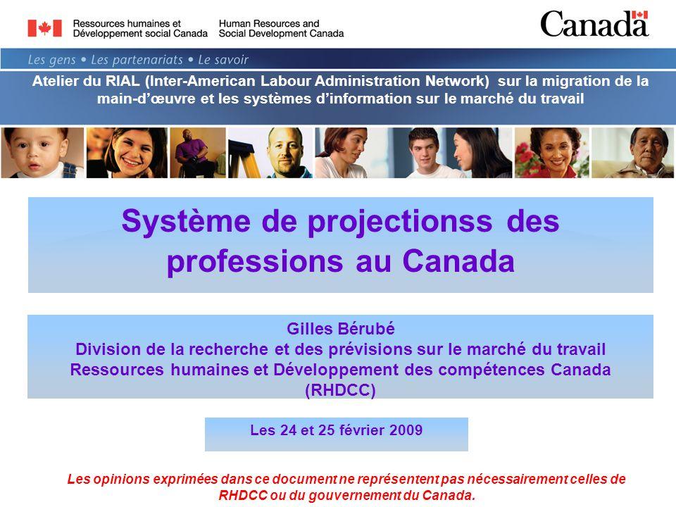 Système de projectionss des professions au Canada Gilles Bérubé Division de la recherche et des prévisions sur le marché du travail Ressources humaines et Développement des compétences Canada (RHDCC) Les 24 et 25 février 2009 Les opinions exprimées dans ce document ne représentent pas nécessairement celles de RHDCC ou du gouvernement du Canada.