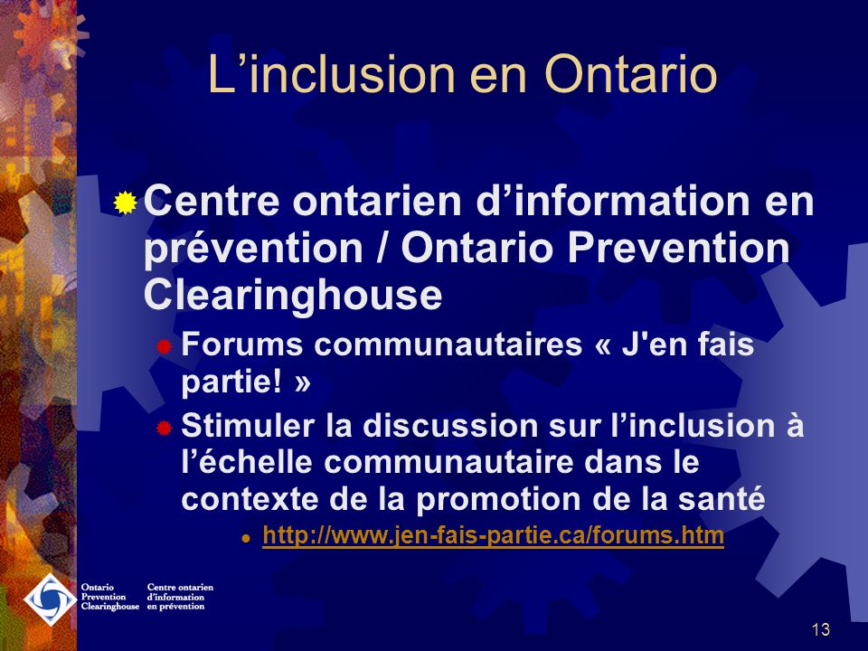 12 Linclusion en Ontario Centre ontarien dinformation en prévention /Ontario Prevention Clearinghouse Projets « Jen fais partie! » projet bilingue Com