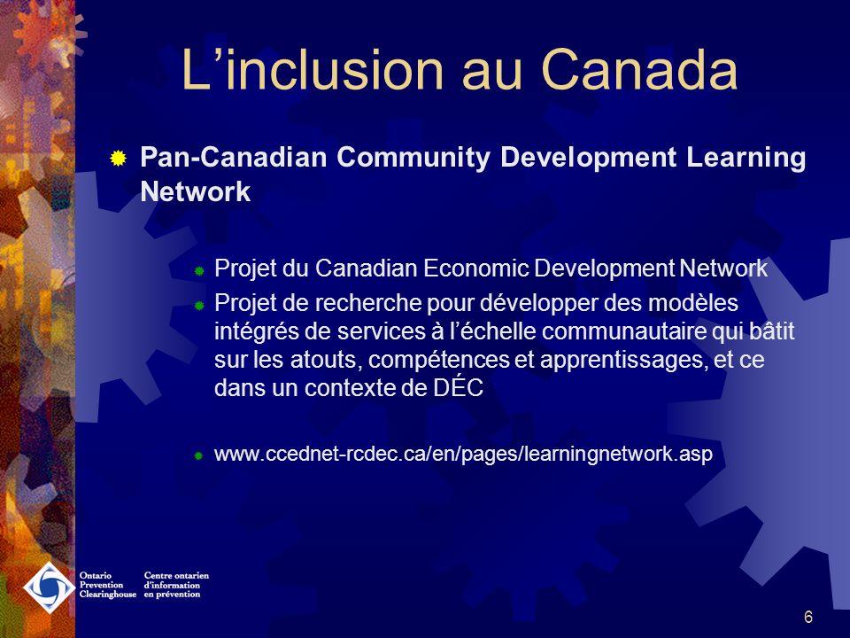6 Linclusion au Canada Pan-Canadian Community Development Learning Network Projet du Canadian Economic Development Network Projet de recherche pour développer des modèles intégrés de services à léchelle communautaire qui bâtit sur les atouts, compétences et apprentissages, et ce dans un contexte de DÉC www.ccednet-rcdec.ca/en/pages/learningnetwork.asp