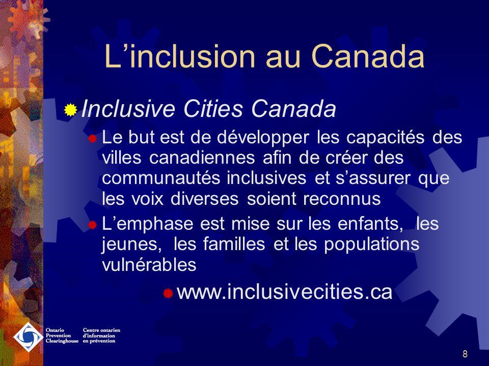 8 Linclusion au Canada Inclusive Cities Canada Le but est de développer les capacités des villes canadiennes afin de créer des communautés inclusives et sassurer que les voix diverses soient reconnus Lemphase est mise sur les enfants, les jeunes, les familles et les populations vulnérables www.inclusivecities.ca