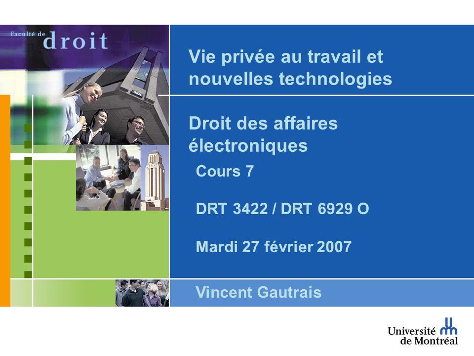 Vie privée au travail et nouvelles technologies Droit des affaires électroniques Cours 7 DRT 3422 / DRT 6929 O Mardi 27 février 2007 Vincent Gautrais