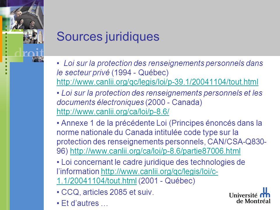 Sources juridiques Loi sur la protection des renseignements personnels dans le secteur privé (1994 - Québec) http://www.canlii.org/qc/legis/loi/p-39.1/20041104/tout.html http://www.canlii.org/qc/legis/loi/p-39.1/20041104/tout.html Loi sur la protection des renseignements personnels et les documents électroniques (2000 - Canada) http://www.canlii.org/ca/loi/p-8.6/ http://www.canlii.org/ca/loi/p-8.6/ Annexe 1 de la précédente Loi (Principes énoncés dans la norme nationale du Canada intitulée code type sur la protection des renseignements personnels, CAN/CSA-Q830- 96) http://www.canlii.org/ca/loi/p-8.6/partie87006.htmlhttp://www.canlii.org/ca/loi/p-8.6/partie87006.html Loi concernant le cadre juridique des technologies de linformation http://www.canlii.org/qc/legis/loi/c- 1.1/20041104/tout.html (2001 - Québec)http://www.canlii.org/qc/legis/loi/c- 1.1/20041104/tout.html CCQ, articles 2085 et suiv.