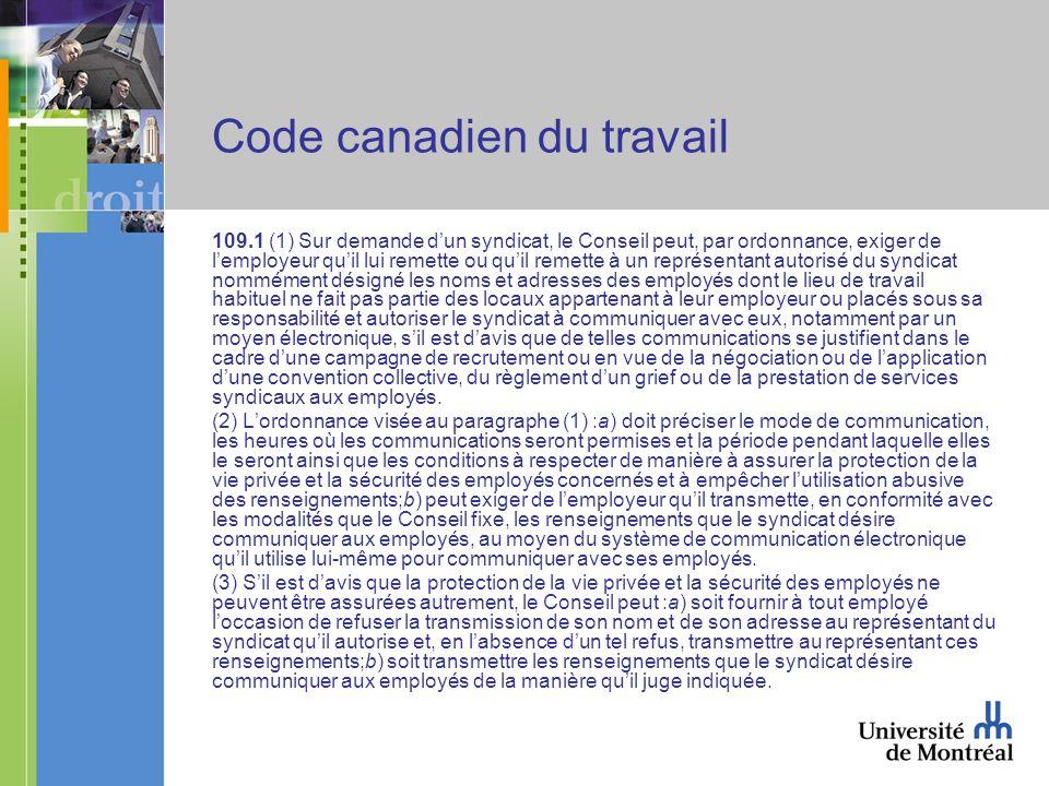 Code canadien du travail 109.1 (1) Sur demande dun syndicat, le Conseil peut, par ordonnance, exiger de lemployeur quil lui remette ou quil remette à un représentant autorisé du syndicat nommément désigné les noms et adresses des employés dont le lieu de travail habituel ne fait pas partie des locaux appartenant à leur employeur ou placés sous sa responsabilité et autoriser le syndicat à communiquer avec eux, notamment par un moyen électronique, sil est davis que de telles communications se justifient dans le cadre dune campagne de recrutement ou en vue de la négociation ou de lapplication dune convention collective, du règlement dun grief ou de la prestation de services syndicaux aux employés.