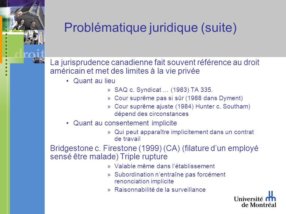 Problématique juridique (suite) La jurisprudence canadienne fait souvent référence au droit américain et met des limites à la vie privée Quant au lieu »SAQ c.