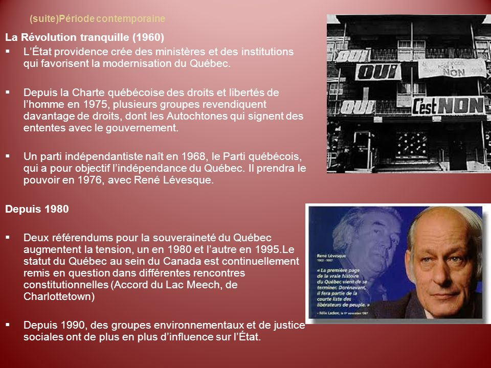(suite)Période contemporaine La Révolution tranquille (1960) LÉtat providence crée des ministères et des institutions qui favorisent la modernisation