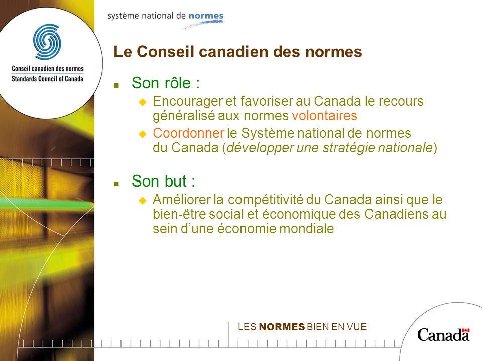 LES NORMES BIEN EN VUE Le Conseil canadien des normes n Son rôle : u Encourager et favoriser au Canada le recours généralisé aux normes volontaires u Coordonner le Système national de normes du Canada (développer une stratégie nationale) n Son but : u Améliorer la compétitivité du Canada ainsi que le bien-être social et économique des Canadiens au sein dune économie mondiale