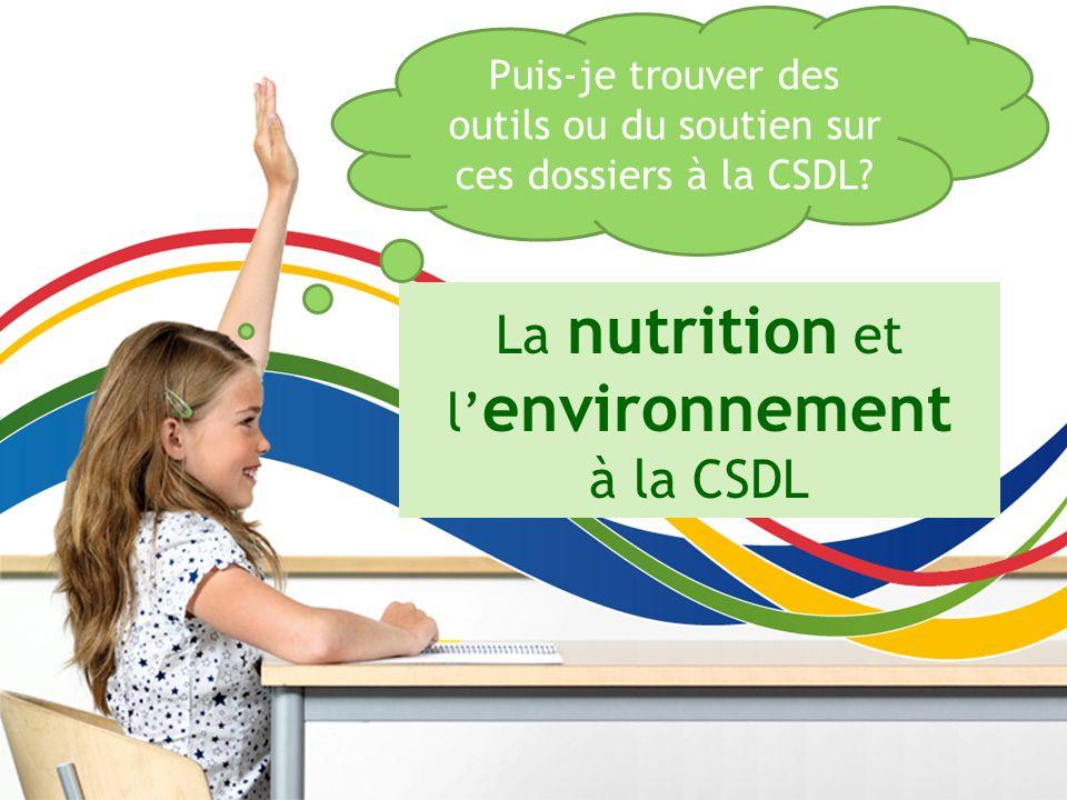 La nutrition et l environnement à la CSDL Puis-je trouver des outils ou du soutien sur ces dossiers à la CSDL?