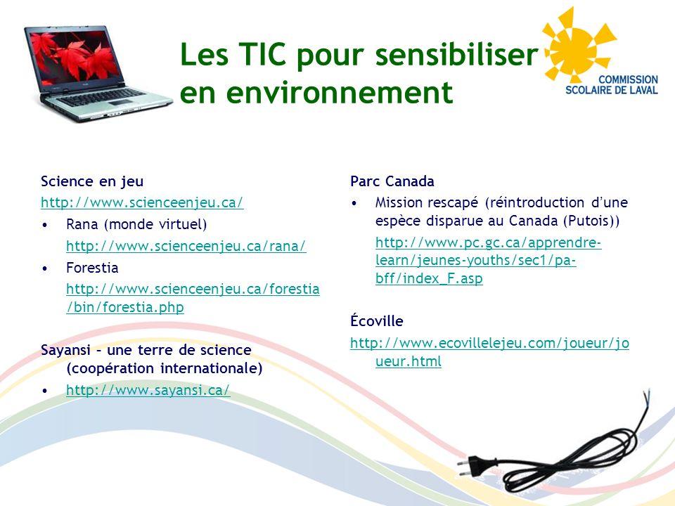 Hydro-Québec Jeux sur le développement durable http://www.hydroquebec.com/developp ementdurable/jeux/index.html Jeu sur la consommation énergétique http://www.lachezprise.qc.ca/ Ministère du Développement durable, de lenvironnement et des parcs Les aventures de Rafale http://www.mddep.gouv.qc.ca/jeunesse /index.htm Les harmonyculteurs http://www.lesharmonyculteurs.fr/ Réseau In-Terre-actif Pour une gestion écologique des déchets (recyclage et consommation) http://www.in-terre- actif.com/trousse3/php/main.php Rallye informatique sur la consommation http://www.in-terre- actif.com/122/rallye_informatique_sur_l a_consommation_responsable À la découverte de lAfrique http://www.in-terre- actif.com/trousseafrique/ Les TIC pour sensibiliser en environnement