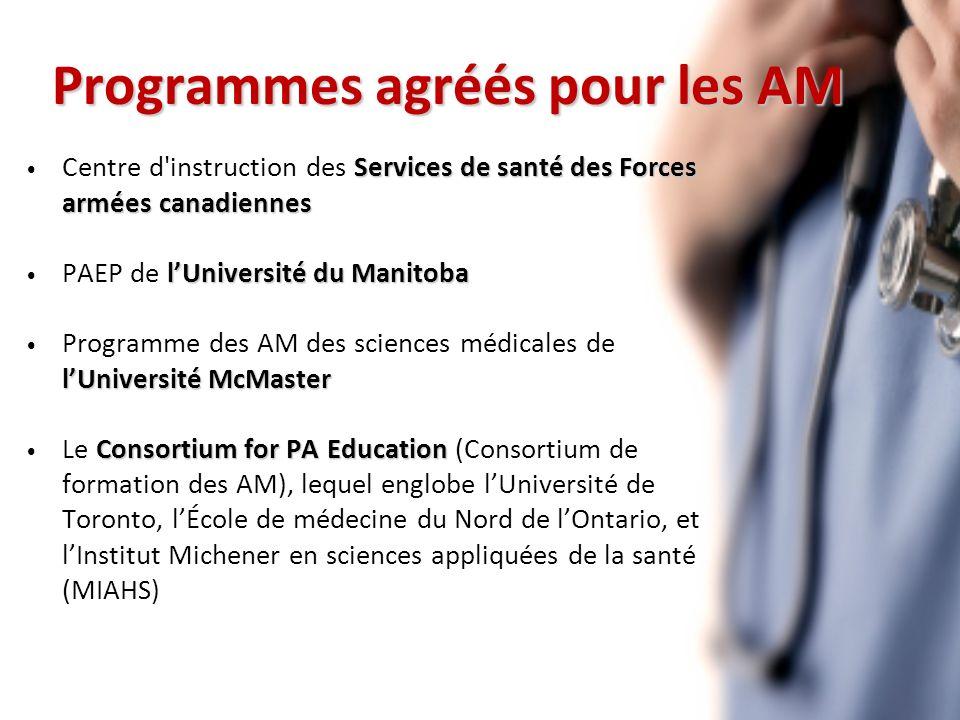 Programmes agréés pour les AM Services de santé des Forces armées canadiennes Centre d instruction des Services de santé des Forces armées canadiennes lUniversité du Manitoba PAEP de lUniversité du Manitoba lUniversité McMaster Programme des AM des sciences médicales de lUniversité McMaster Consortium for PA Education Le Consortium for PA Education (Consortium de formation des AM), lequel englobe lUniversité de Toronto, lÉcole de médecine du Nord de lOntario, et lInstitut Michener en sciences appliquées de la santé (MIAHS)