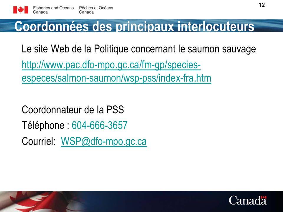 12 POUR PLUS DINFORMATION: Le site Web de la Politique concernant le saumon sauvage http://www.pac.dfo-mpo.gc.ca/fm-gp/species- especes/salmon-saumon/wsp-pss/index-fra.htm Coordonnateur de la PSS Téléphone : 604-666-3657 Courriel: WSP@dfo-mpo.gc.caWSP@dfo-mpo.gc.ca Coordonnées des principaux interlocuteurs
