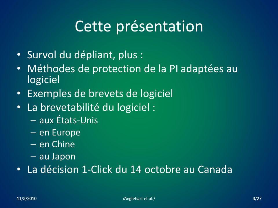 Cette présentation Survol du dépliant, plus : Méthodes de protection de la PI adaptées au logiciel Exemples de brevets de logiciel La brevetabilité du logiciel : – aux États-Unis – en Europe – en Chine – au Japon La décision 1-Click du 14 octobre au Canada 11/3/20103/27/Anglehart et al./