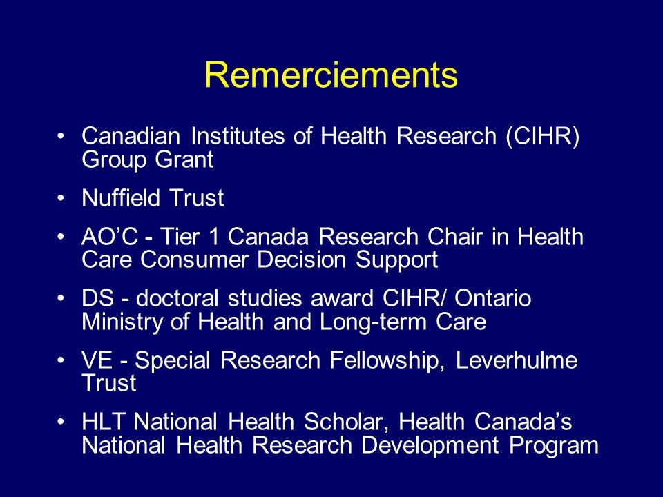 Remerciements Canadian Institutes of Health Research (CIHR) Group Grant Nuffield Trust AOC - Tier 1 Canada Research Chair in Health Care Consumer Decision Support DS - doctoral studies award CIHR/ Ontario Ministry of Health and Long-term Care VE - Special Research Fellowship, Leverhulme Trust HLT National Health Scholar, Health Canadas National Health Research Development Program