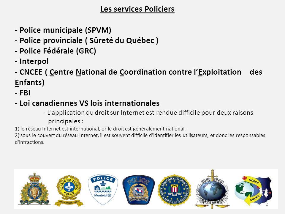Les services Policiers - Police municipale (SPVM) - Police provinciale ( Sûreté du Québec ) - Police Fédérale (GRC) - Interpol - CNCEE ( Centre National de Coordination contre lExploitation des Enfants) - FBI - Loi canadiennes VS lois internationales - L application du droit sur Internet est rendue difficile pour deux raisons principales : 1) le réseau Internet est international, or le droit est généralement national.