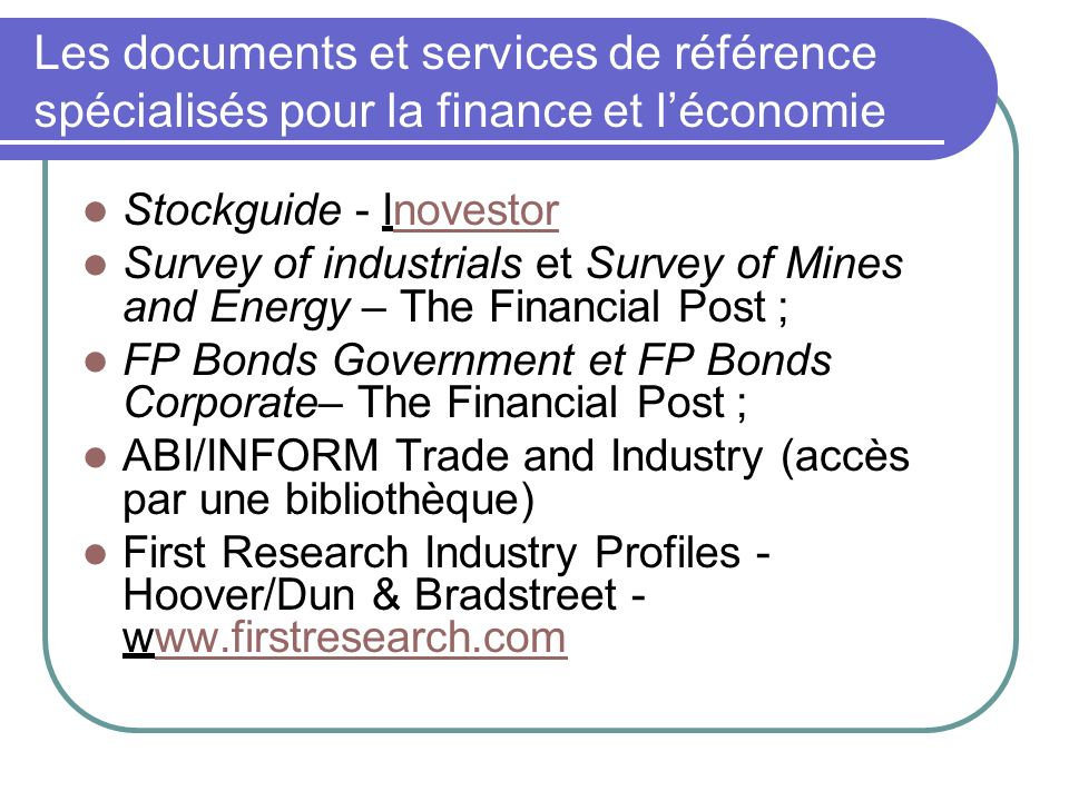 Les documents et services de référence spécialisés pour la finance et léconomie Stockguide - Inovestornovestor Survey of industrials et Survey of Mines and Energy – The Financial Post ; FP Bonds Government et FP Bonds Corporate– The Financial Post ; ABI/INFORM Trade and Industry (accès par une bibliothèque) First Research Industry Profiles - Hoover/Dun & Bradstreet - www.firstresearch.comww.firstresearch.com