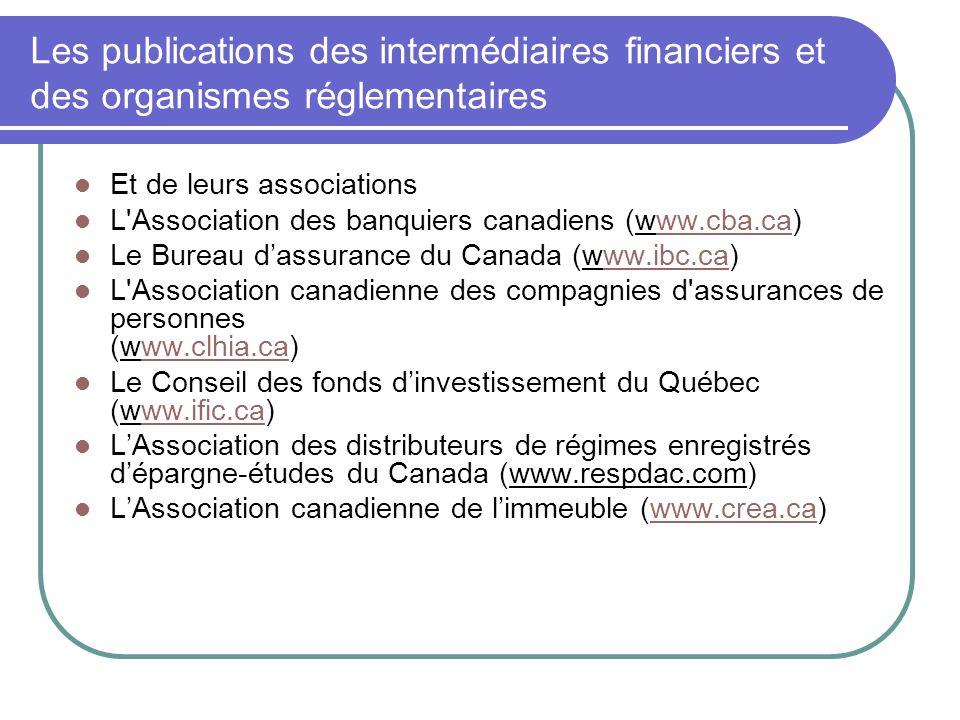 Les publications des intermédiaires financiers et des organismes réglementaires Et de leurs associations L Association des banquiers canadiens (www.cba.ca)ww.cba.ca Le Bureau dassurance du Canada (www.ibc.ca)ww.ibc.ca L Association canadienne des compagnies d assurances de personnes (www.clhia.ca)ww.clhia.ca Le Conseil des fonds dinvestissement du Québec (www.ific.ca)ww.ific.ca LAssociation des distributeurs de régimes enregistrés dépargne-études du Canada (www.respdac.com) LAssociation canadienne de limmeuble (www.crea.ca)www.crea.ca