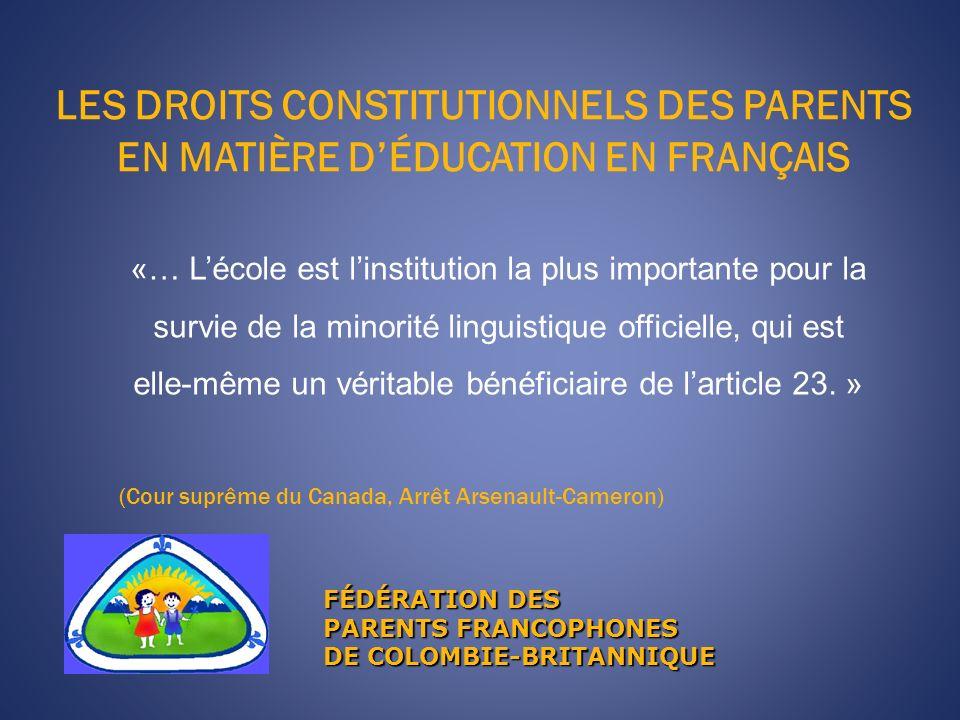 LES DROITS CONSTITUTIONNELS DES PARENTS EN MATIÈRE DÉDUCATION EN FRANÇAIS FÉDÉRATION DES PARENTS FRANCOPHONES DE COLOMBIE-BRITANNIQUE «… Lécole est linstitution la plus importante pour la survie de la minorité linguistique officielle, qui est elle-même un véritable bénéficiaire de larticle 23.